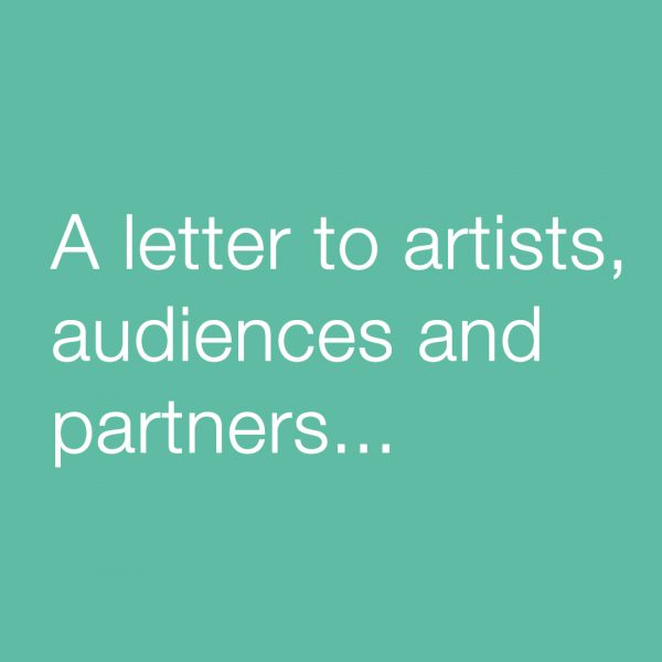 A letter to artists, audiences and partners...