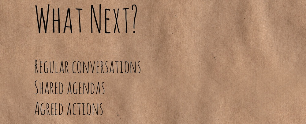 What Next? Regular conversations, shared agendas, agreed actions