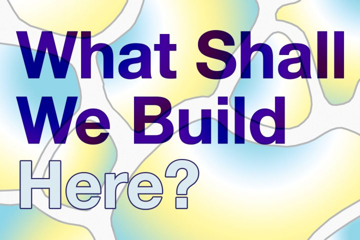 """cellular graphic with blue and yellow colouring, with the text """"What Shall We build here"""""""