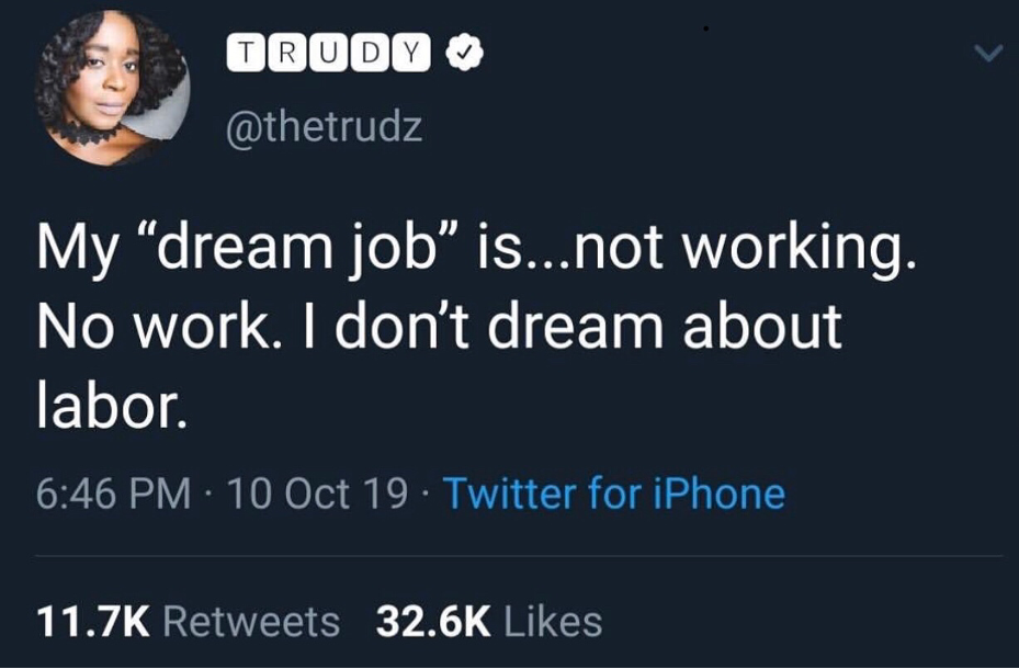 """Screen shot of a tweet saying 'My """"dream job"""" is...not working. No work. I don't dream about labor"""